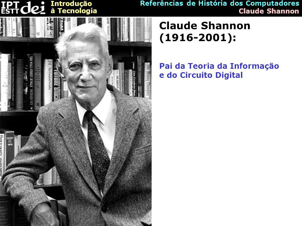 Introdução à Tecnologia Referências de História dos Computadores Claude Shannon Claude Shannon (1916-2001): Pai da Teoria da Informação e do Circuito