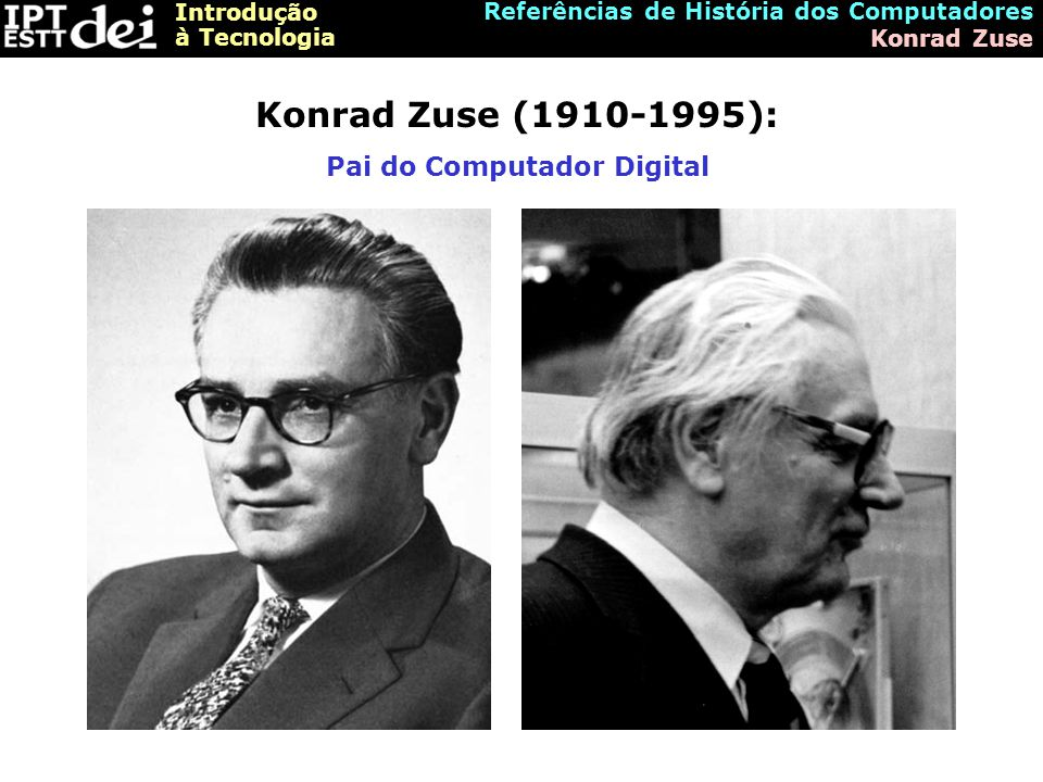 Introdução à Tecnologia Referências de História dos Computadores Konrad Zuse Konrad Zuse (1910-1995): Pai do Computador Digital