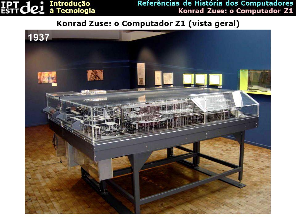 Introdução à Tecnologia Referências de História dos Computadores Konrad Zuse: o Computador Z1 Konrad Zuse: o Computador Z1 (vista geral) 1937