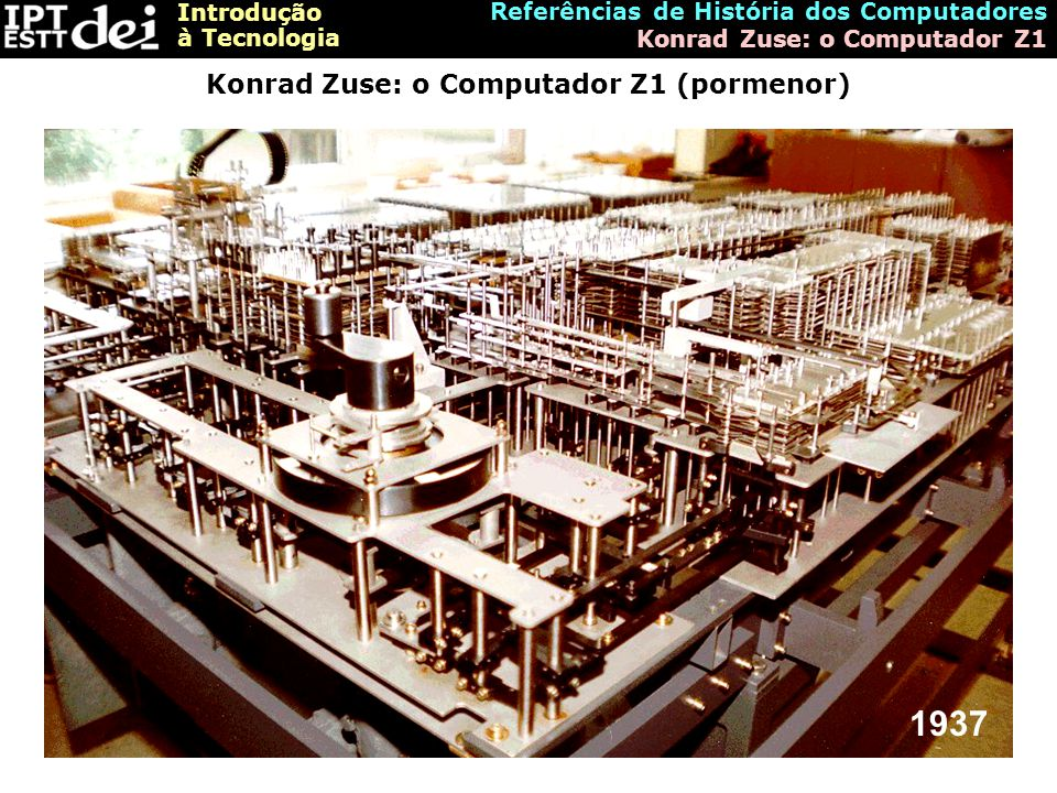 Introdução à Tecnologia Referências de História dos Computadores Konrad Zuse: o Computador Z1 Konrad Zuse: o Computador Z1 (pormenor) 1937