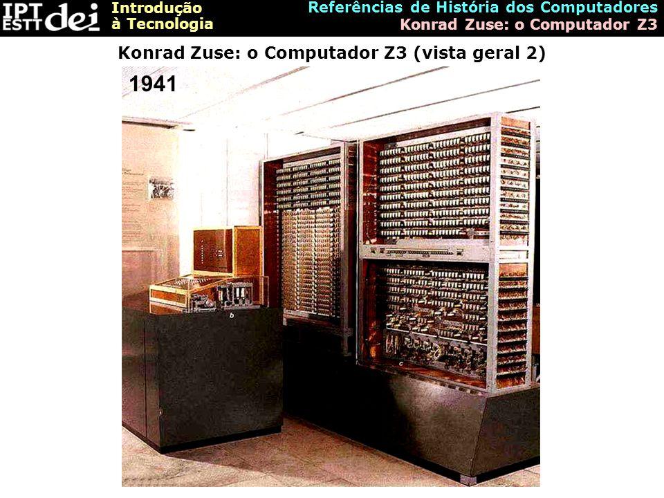 Introdução à Tecnologia Referências de História dos Computadores Konrad Zuse: o Computador Z3 Konrad Zuse: o Computador Z3 (vista geral 2) 1941