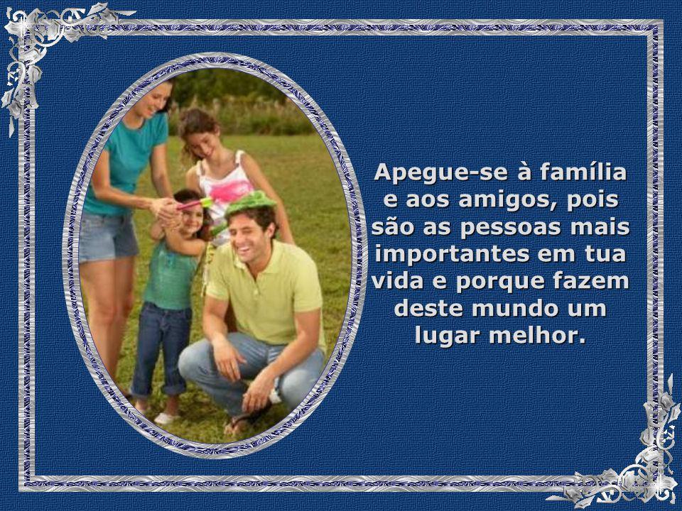Apegue-se à família e aos amigos, pois são as pessoas mais importantes em tua vida e porque fazem deste mundo um lugar melhor.
