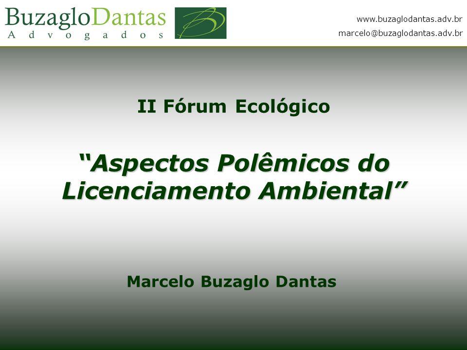 www.buzaglodantas.adv.br marcelo@buzaglodantas.adv.br II Fórum Ecológico Aspectos Polêmicos do Licenciamento Ambiental Marcelo Buzaglo Dantas www.buzaglodantas.adv.br marcelo@buzaglodantas.adv.br