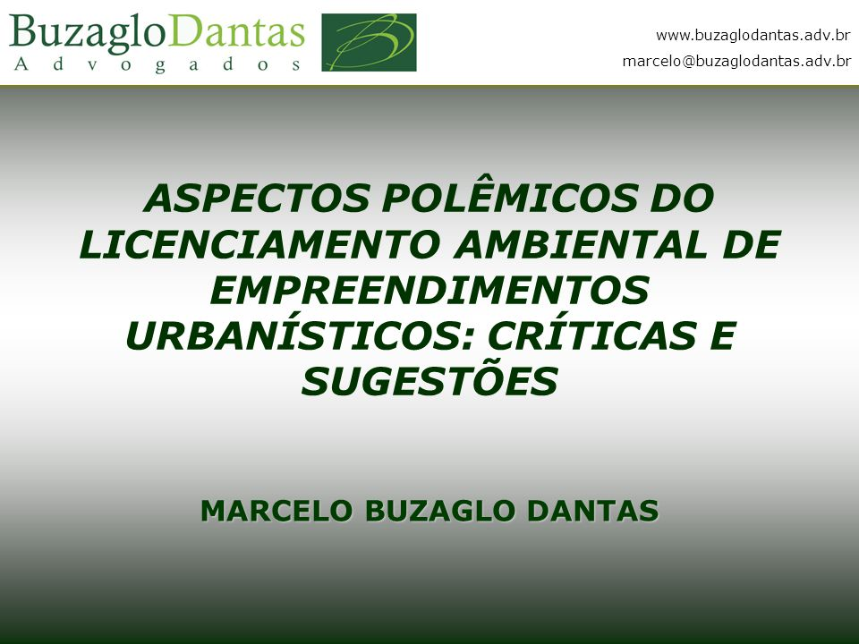 www.buzaglodantas.adv.br marcelo@buzaglodantas.adv.br ASPECTOS POLÊMICOS DO LICENCIAMENTO AMBIENTAL DE EMPREENDIMENTOS URBANÍSTICOS: CRÍTICAS E SUGESTÕES MARCELO BUZAGLO DANTAS www.buzaglodantas.adv.br marcelo@buzaglodantas.adv.br