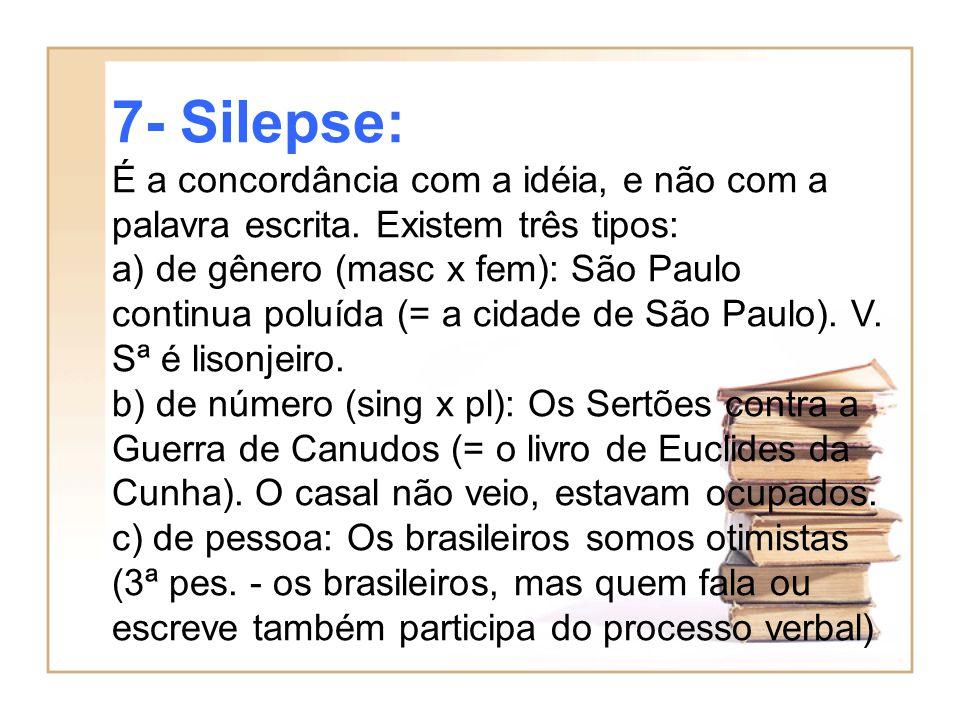 7- Silepse: É a concordância com a idéia, e não com a palavra escrita. Existem três tipos: a) de gênero (masc x fem): São Paulo continua poluída (= a
