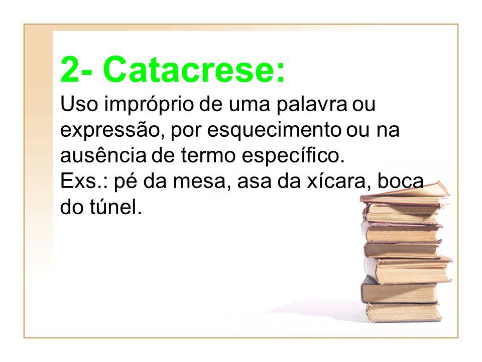 2- Catacrese: Uso impróprio de uma palavra ou expressão, por esquecimento ou na ausência de termo específico. Exs.: pé da mesa, asa da xícara, boca do