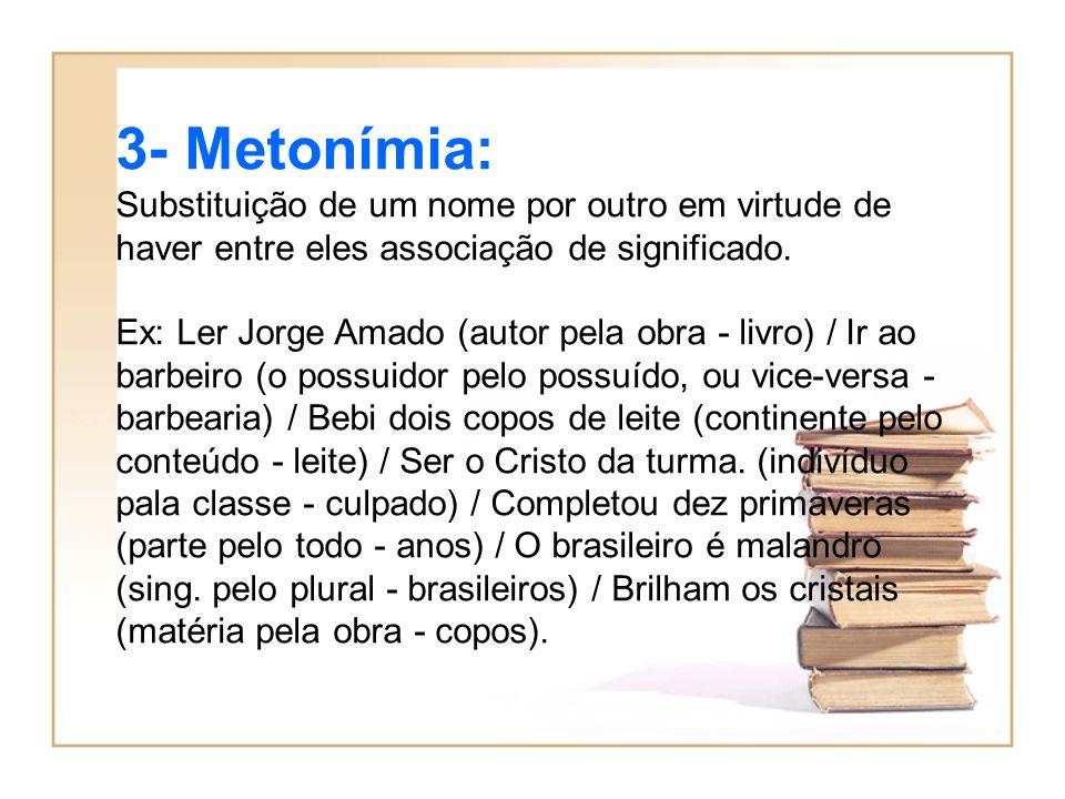 3- Metonímia: Substituição de um nome por outro em virtude de haver entre eles associação de significado. Ex: Ler Jorge Amado (autor pela obra - livro