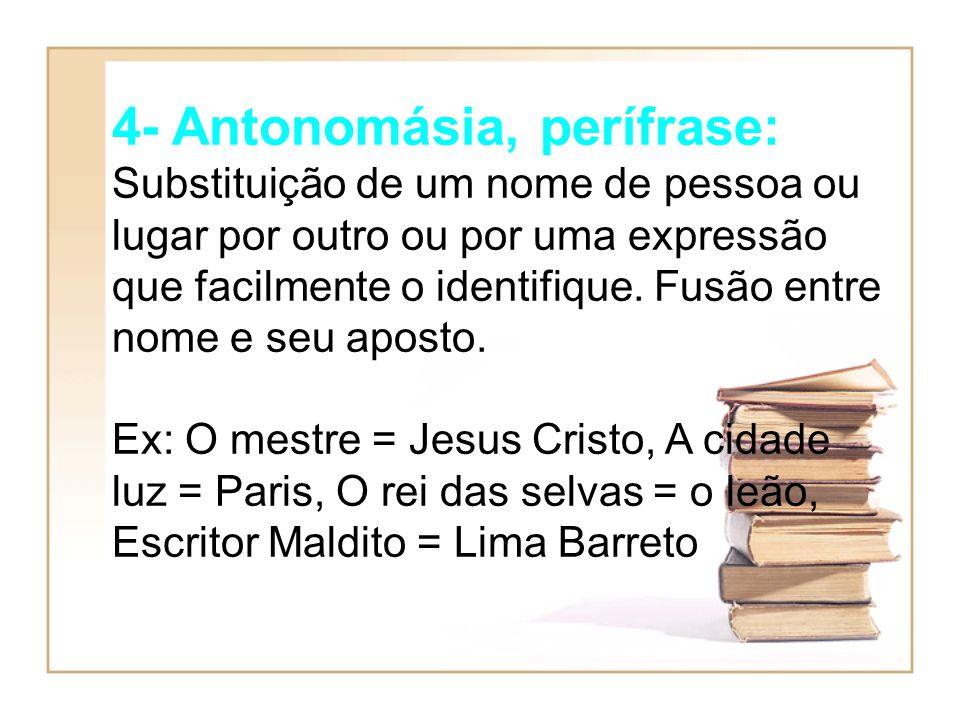 4- Antonomásia, perífrase: Substituição de um nome de pessoa ou lugar por outro ou por uma expressão que facilmente o identifique. Fusão entre nome e