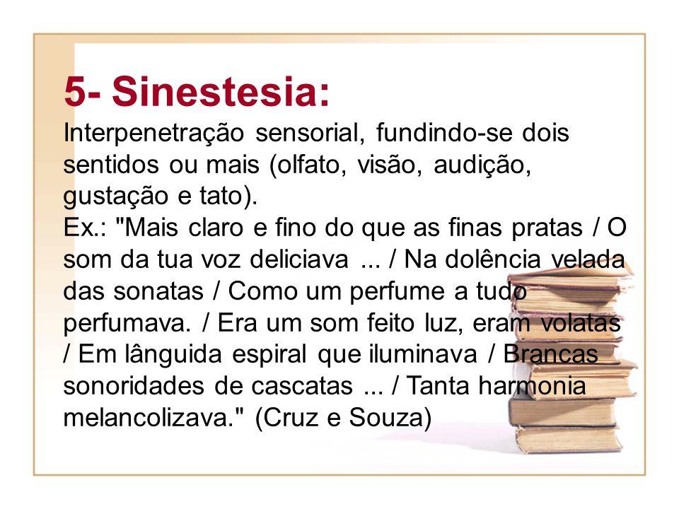 5- Sinestesia: Interpenetração sensorial, fundindo-se dois sentidos ou mais (olfato, visão, audição, gustação e tato). Ex.: