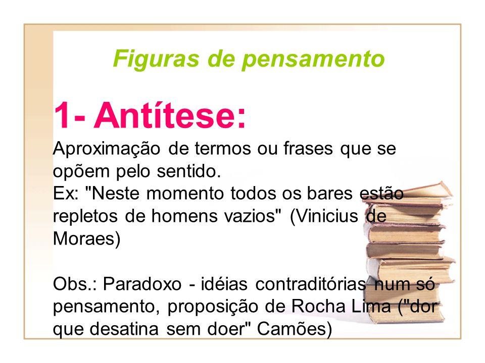 Figuras de pensamento 1- Antítese: Aproximação de termos ou frases que se opõem pelo sentido. Ex: