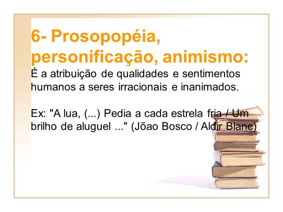 6- Prosopopéia, personificação, animismo: É a atribuição de qualidades e sentimentos humanos a seres irracionais e inanimados. Ex:
