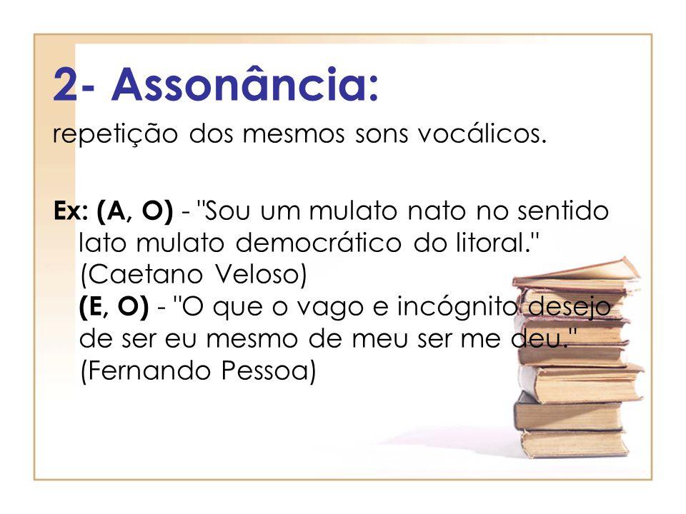 2- Assonância: repetição dos mesmos sons vocálicos. Ex: (A, O) -
