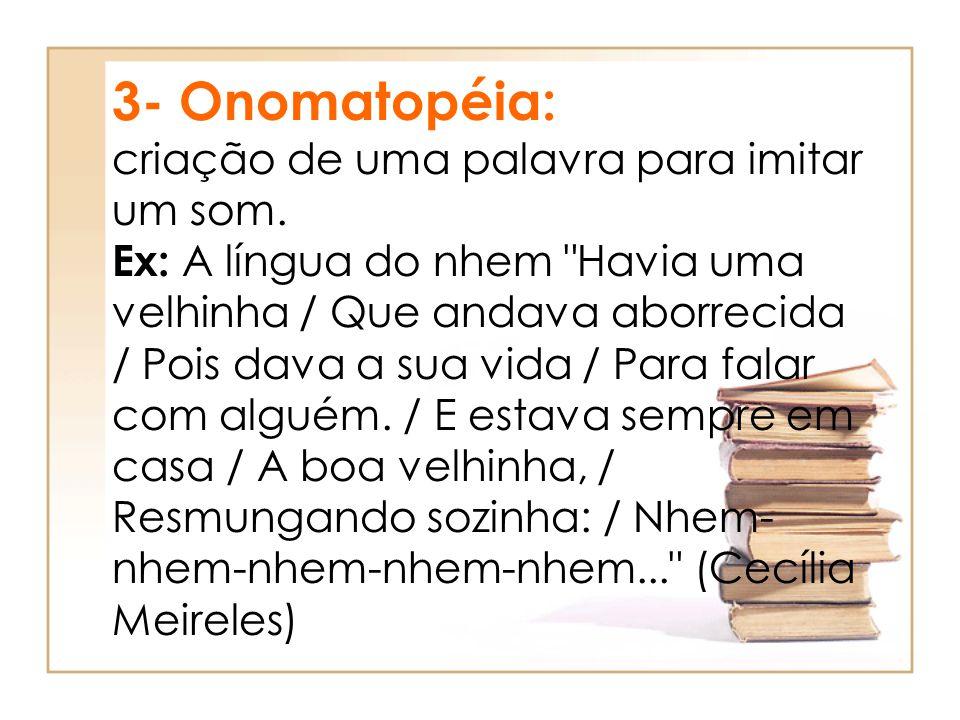 3- Onomatopéia: criação de uma palavra para imitar um som. Ex: A língua do nhem