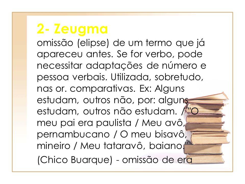 2- Zeugma omissão (elipse) de um termo que já apareceu antes. Se for verbo, pode necessitar adaptações de número e pessoa verbais. Utilizada, sobretud