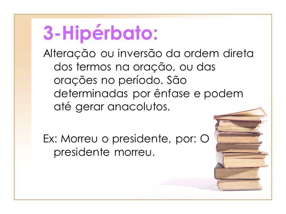 3-Hipérbato: Alteração ou inversão da ordem direta dos termos na oração, ou das orações no período. São determinadas por ênfase e podem até gerar anac