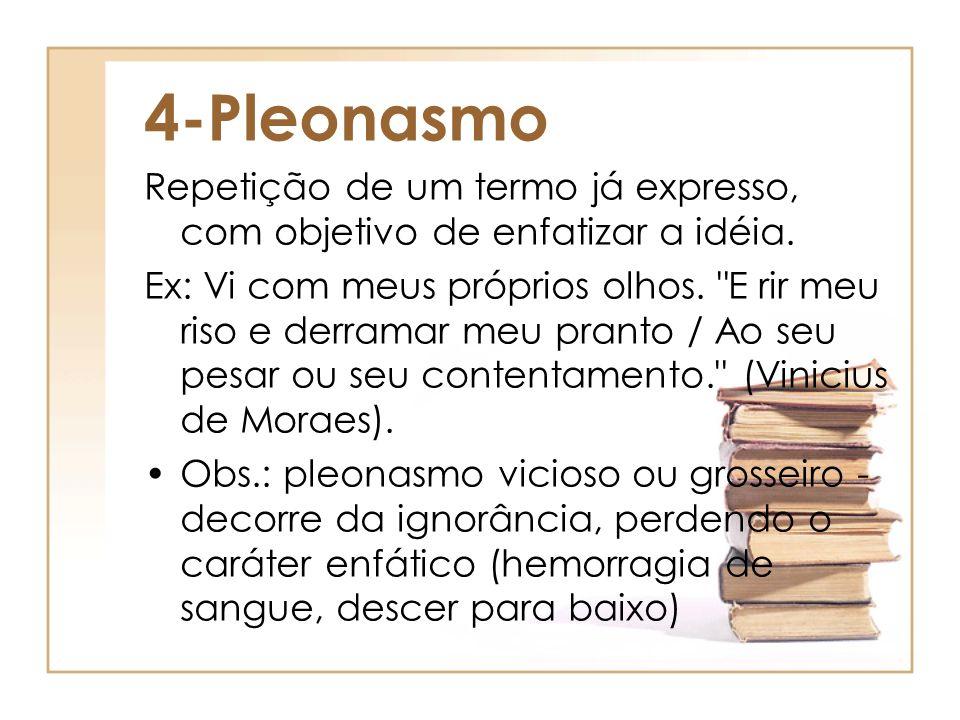 4-Pleonasmo Repetição de um termo já expresso, com objetivo de enfatizar a idéia. Ex: Vi com meus próprios olhos.