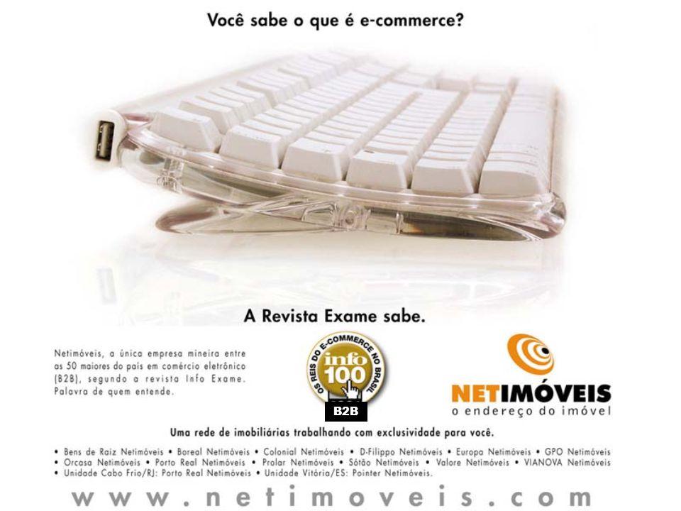 .: e-commerce = comércio eletrônico.: B2B (business to business) = negócio-negócio.: B2C (business to consumer) = negócio-cliente Os maiores do B2B 43 – Netimóveis 28 - Furukawa14 - Camargo Corrêa Cimentos 42 - Superbid27 - Bematech13 - Natura 41 - Mercado Eletrônico26 - ADP Brasil12 - Gol 40 - São Paulo Alpargatas25 - Weg11 - VB Serviços 39 - Pandin24 - Votorantim Celulose e Papel10 - Goodyear 38 - Grupo Pão de Açúcar23 - Alcoa09 – Salutia 37 - Softcorp22 - Officenet08 – Basf 36 - Brasoftware21 - Officer07 – Toyota 35 - Smart Benefícios20 - GDC Alimentos06 - Petróleo Ipiranga 34 - Pilkington19 - Siemens05 - Ticket Serviços 33 - Proceda18 - Rhodia04 - TV Globo 32 - DBA17 - Itautec Philco03 – Genexis 31 - Ricoh16 - Carbocloro02 - General Motors 30 - GE Plastics15 - GlaxoSmithKline01 – Ford 29 - International Paper Os maiores do B2B segundo a Info Exame A Netimóveis ficou em 43o lugar numa lista de 100 empresas brasileiras