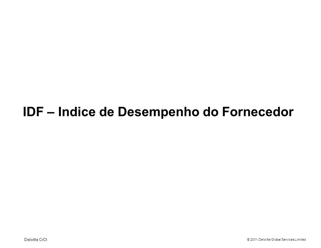 © 2011 Deloitte Global Services Limited IDF – Indice de Desempenho do Fornecedor Deloitte CrCt