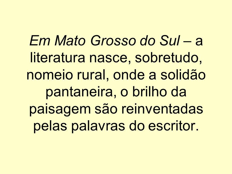 Em Mato Grosso do Sul – a literatura nasce, sobretudo, nomeio rural, onde a solidão pantaneira, o brilho da paisagem são reinventadas pelas palavras do escritor.
