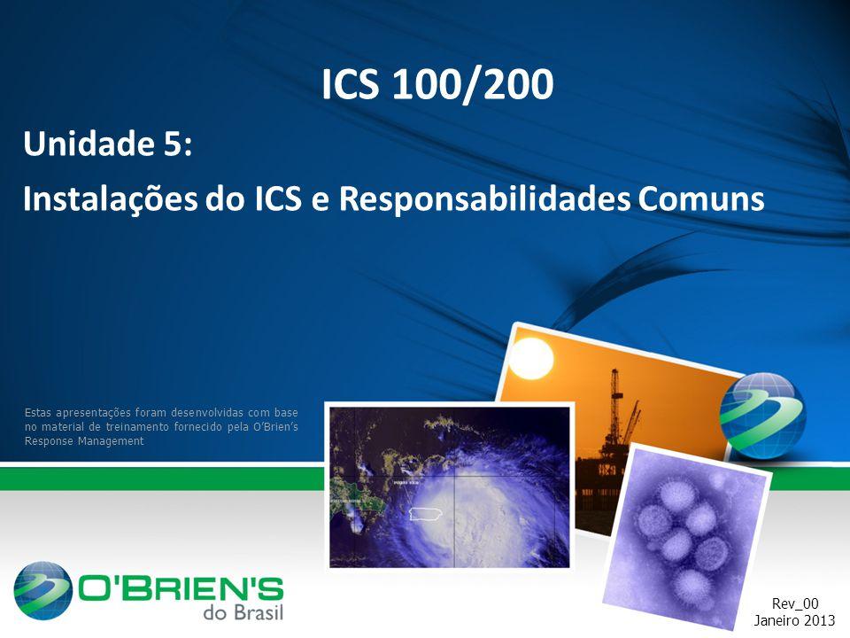 Rev_00 Janeiro 2013 Estas apresentações foram desenvolvidas com base no material de treinamento fornecido pela O'Brien's Response Management ICS 100/200 Unidade 5: Instalações do ICS e Responsabilidades Comuns