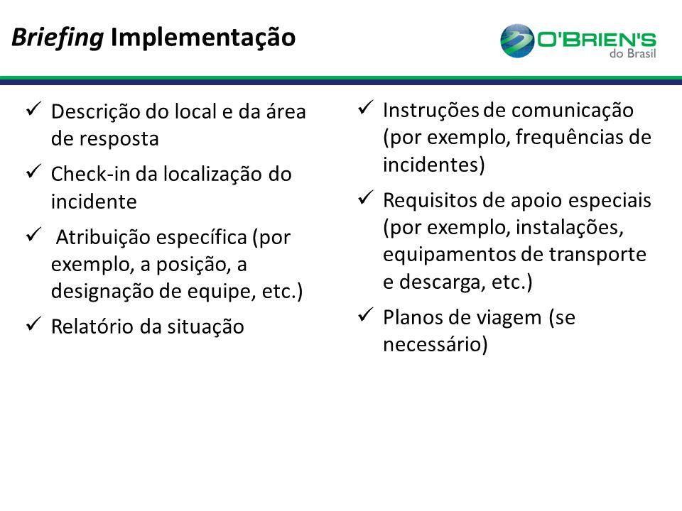 Briefing Implementação Descrição do local e da área de resposta Check-in da localização do incidente Atribuição específica (por exemplo, a posição, a designação de equipe, etc.) Relatório da situação Instruções de comunicação (por exemplo, frequências de incidentes) Requisitos de apoio especiais (por exemplo, instalações, equipamentos de transporte e descarga, etc.) Planos de viagem (se necessário)