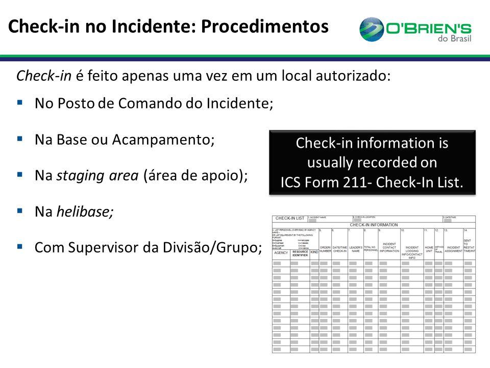Check-in no Incidente: Procedimentos Check-in é feito apenas uma vez em um local autorizado:  No Posto de Comando do Incidente;  Na Base ou Acampamento;  Na staging area (área de apoio);  Na helibase;  Com Supervisor da Divisão/Grupo; Check-in information is usually recorded on ICS Form 211- Check-In List.