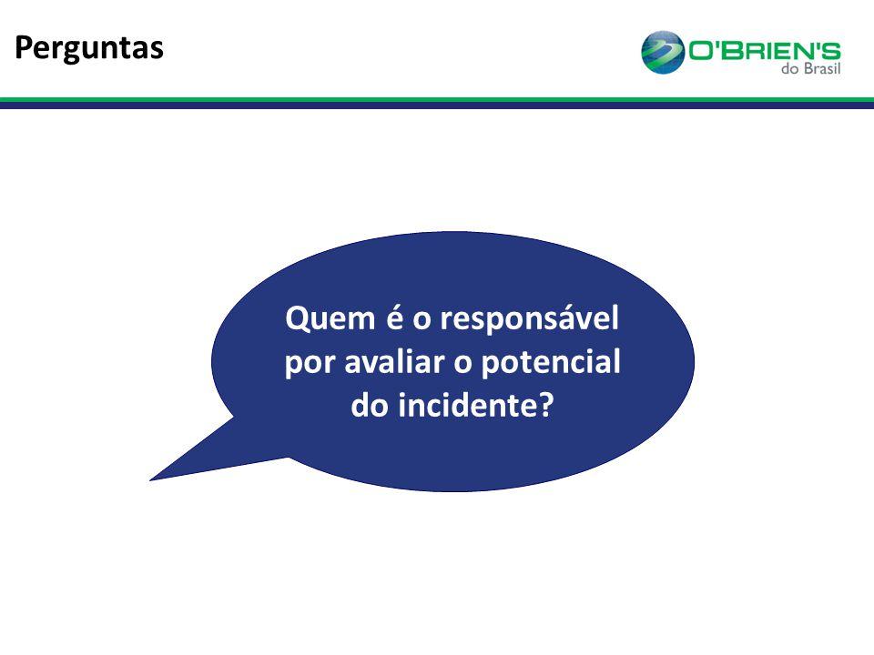 Perguntas Quem é o responsável por avaliar o potencial do incidente?