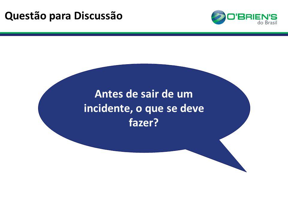 Questão para Discussão Antes de sair de um incidente, o que se deve fazer?