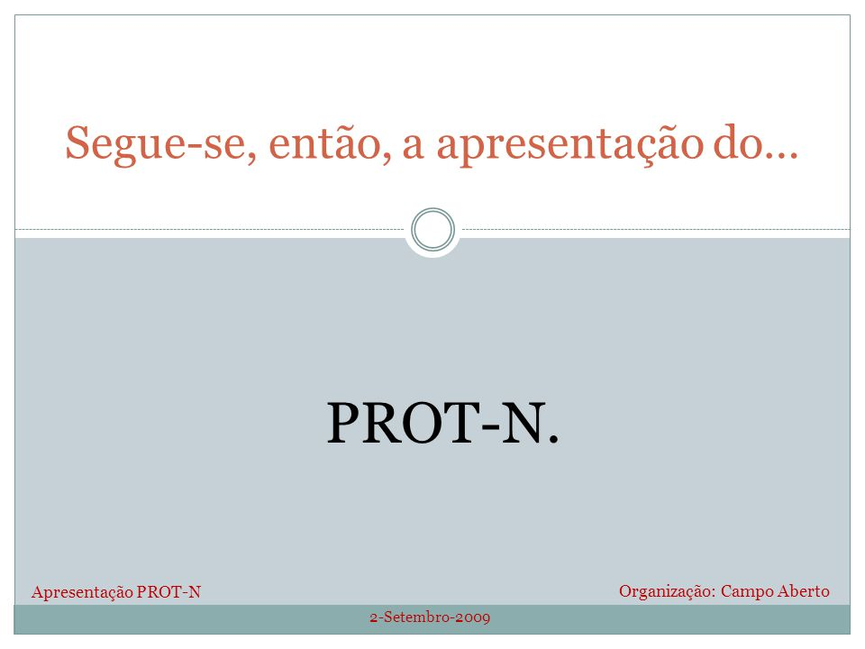 2-Setembro-2009 Organização: Campo Aberto Segue-se, então, a apresentação do… Apresentação PROT-N PROT-N.