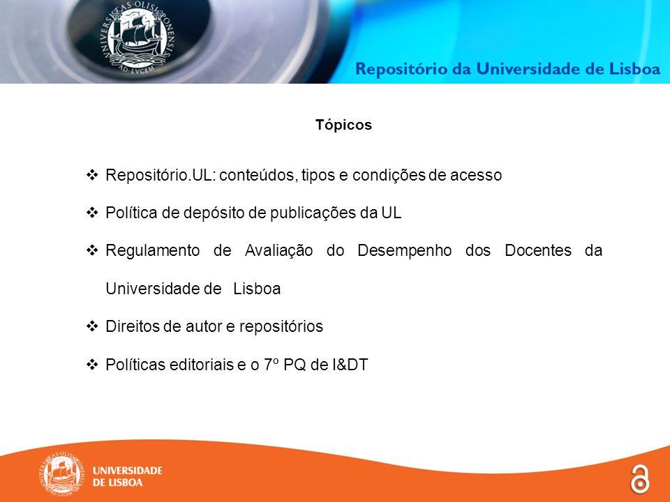 Tópicos  Repositório.UL: conteúdos, tipos e condições de acesso  Política de depósito de publicações da UL  Regulamento de Avaliação do Desempenho dos Docentes da Universidade de Lisboa  Direitos de autor e repositórios  Políticas editoriais e o 7º PQ de I&DT