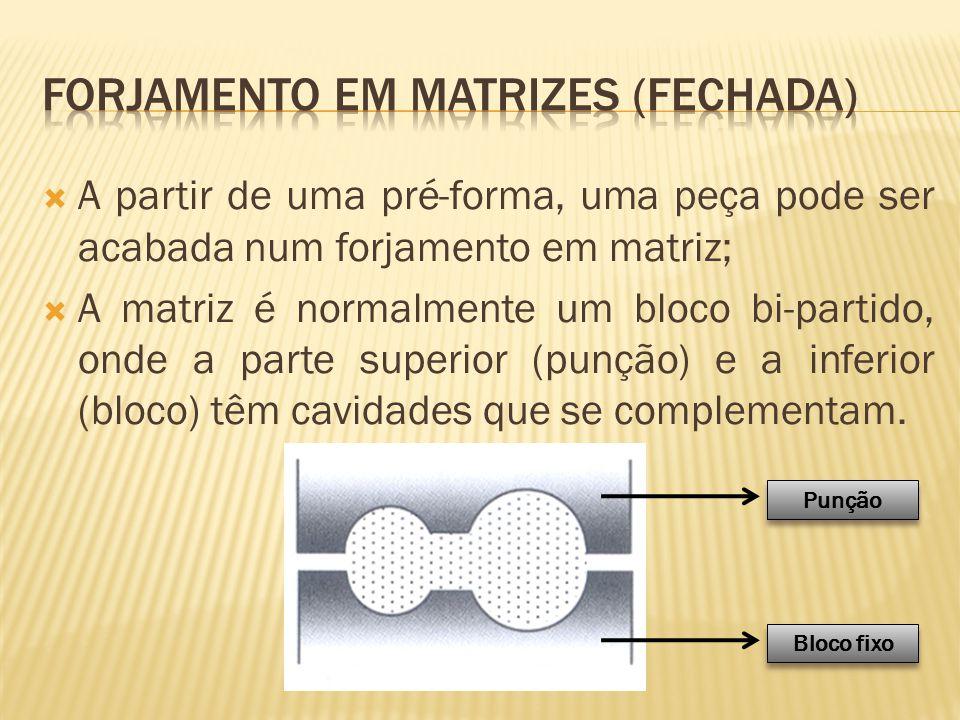  A partir de uma pré-forma, uma peça pode ser acabada num forjamento em matriz;  A matriz é normalmente um bloco bi-partido, onde a parte superior (
