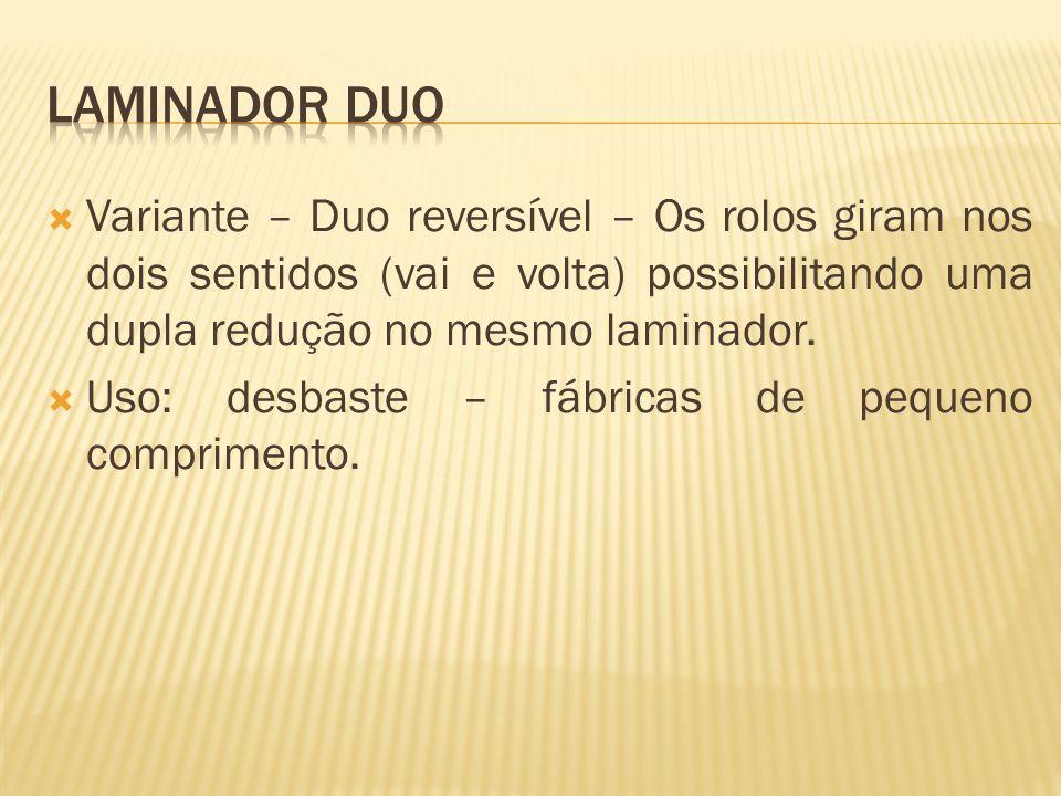  Variante – Duo reversível – Os rolos giram nos dois sentidos (vai e volta) possibilitando uma dupla redução no mesmo laminador.  Uso: desbaste – fá