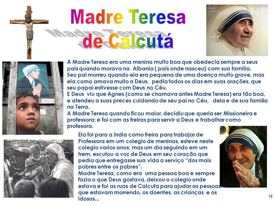 12 A Madre Teresa era uma menina muito boa que obedecia sempre a seus pais quando morava na Albania ( país onde nasceu) com sua familia. Seu pai morre