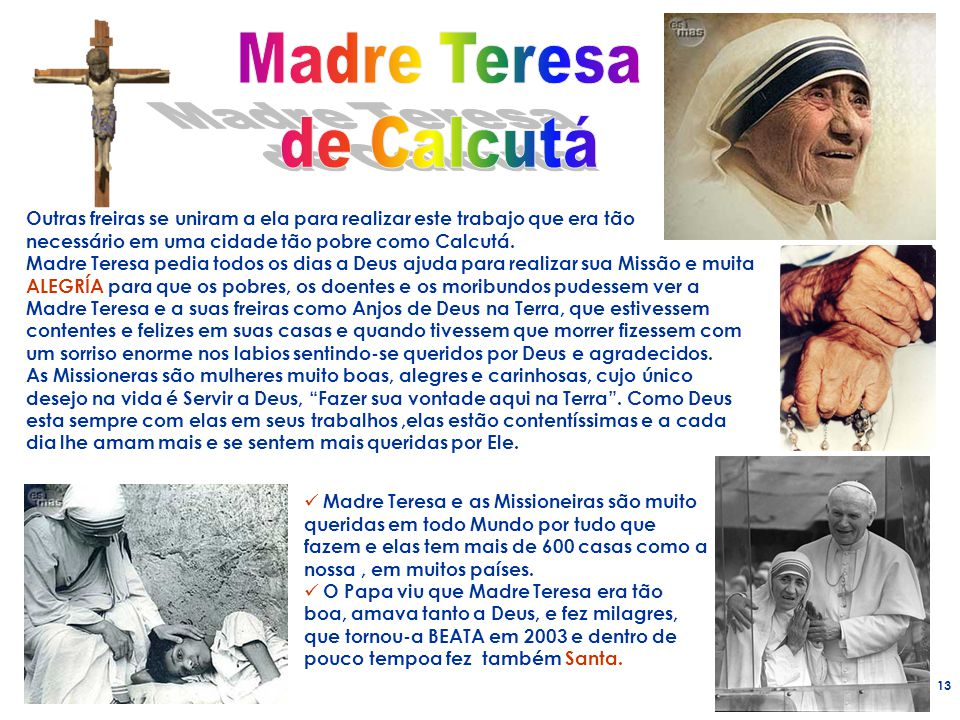 13 Outras freiras se uniram a ela para realizar este trabajo que era tão necessário em uma cidade tão pobre como Calcutá. Madre Teresa pedia todos os