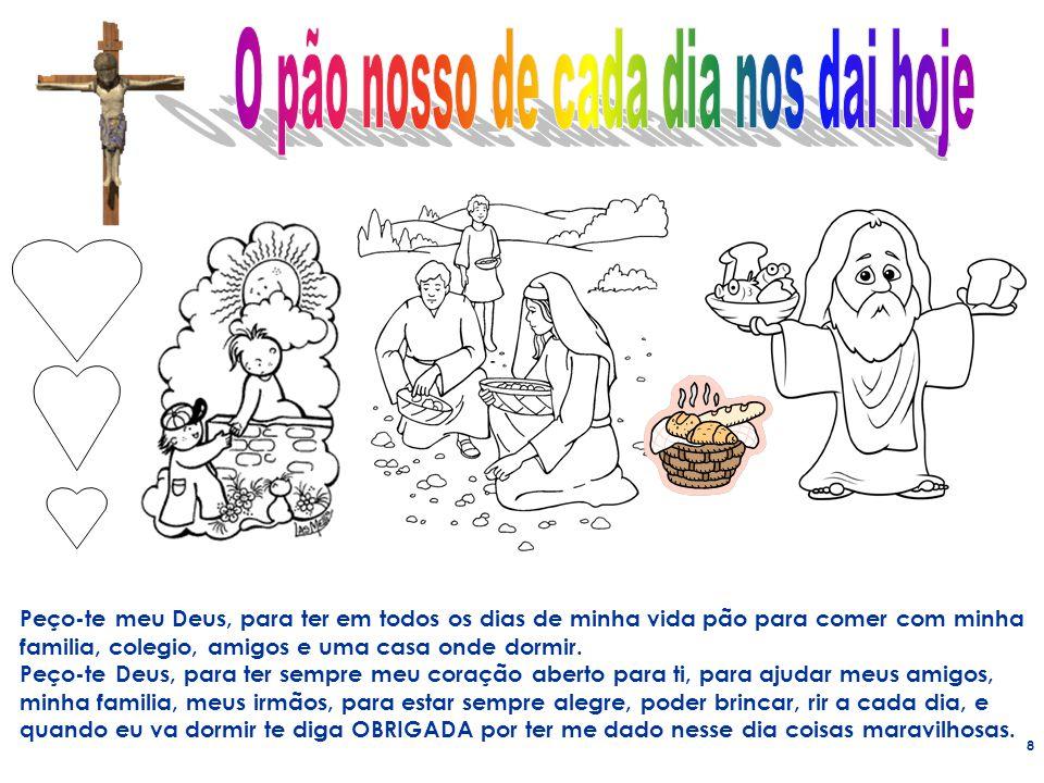 8 Peço-te meu Deus, para ter em todos os dias de minha vida pão para comer com minha familia, colegio, amigos e uma casa onde dormir. Peço-te Deus, pa