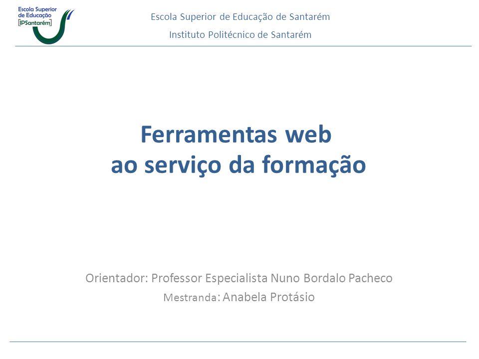 Orientador: Professor Especialista Nuno Bordalo Pacheco Mestranda : Anabela Protásio Escola Superior de Educação de Santarém Ferramentas web ao serviç