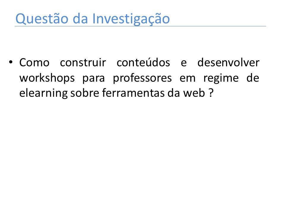 Como construir conteúdos e desenvolver workshops para professores em regime de elearning sobre ferramentas da web ? Questão da Investigação