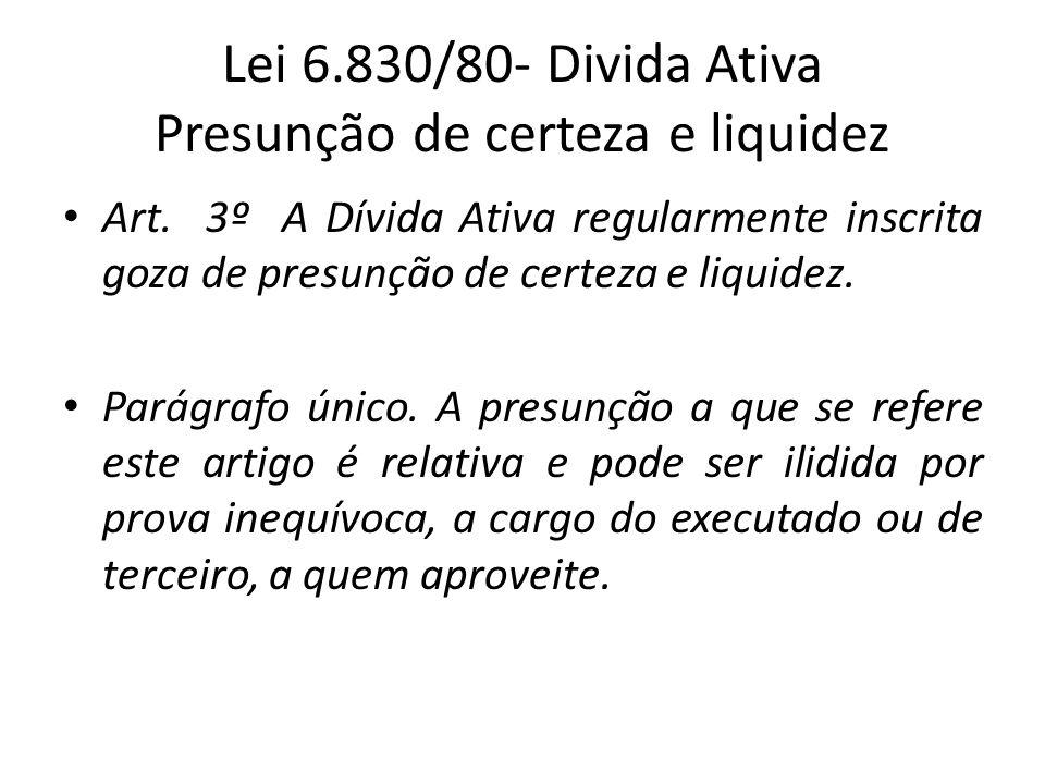 Lei 6.830/80- Divida Ativa Presunção de certeza e liquidez Art. 3º A Dívida Ativa regularmente inscrita goza de presunção de certeza e liquidez. Parág