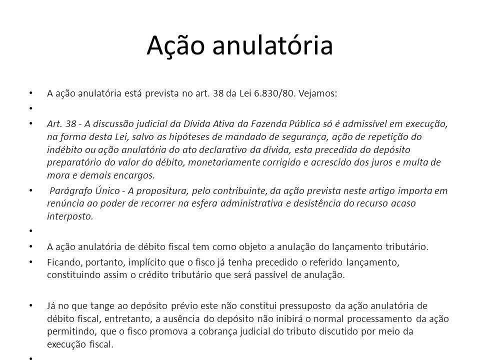 Ação anulatória A ação anulatória está prevista no art. 38 da Lei 6.830/80. Vejamos: Art. 38 - A discussão judicial da Dívida Ativa da Fazenda Pública