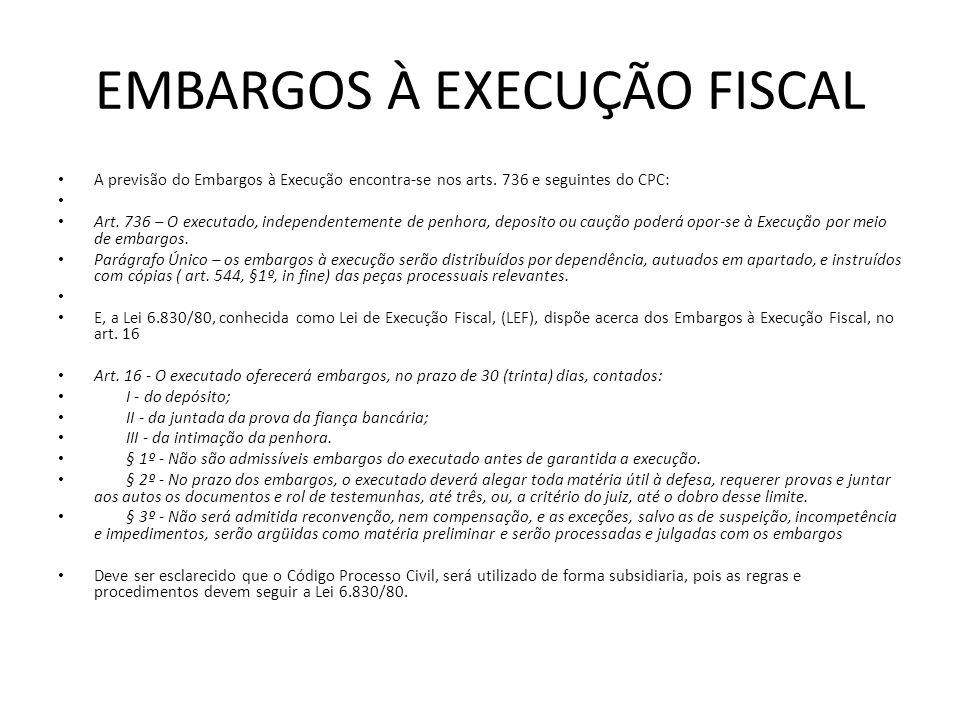 EMBARGOS À EXECUÇÃO FISCAL A previsão do Embargos à Execução encontra-se nos arts. 736 e seguintes do CPC: Art. 736 – O executado, independentemente d