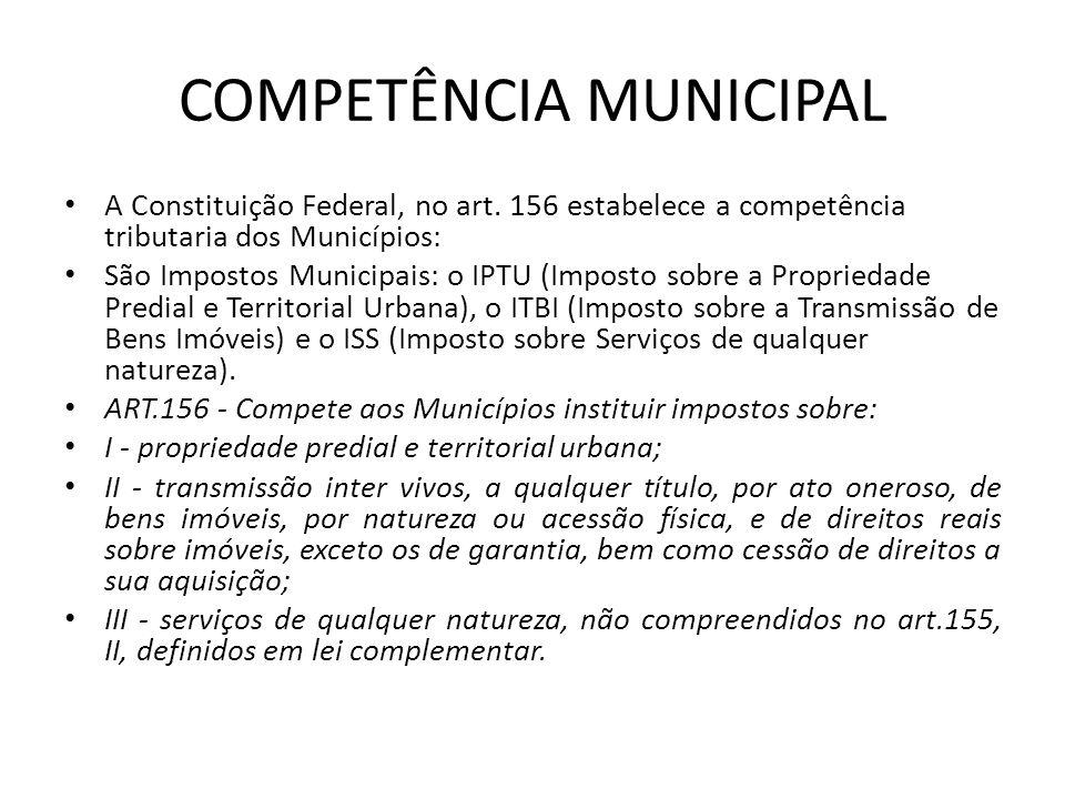 COMPETÊNCIA MUNICIPAL A Constituição Federal, no art. 156 estabelece a competência tributaria dos Municípios: São Impostos Municipais: o IPTU (Imposto