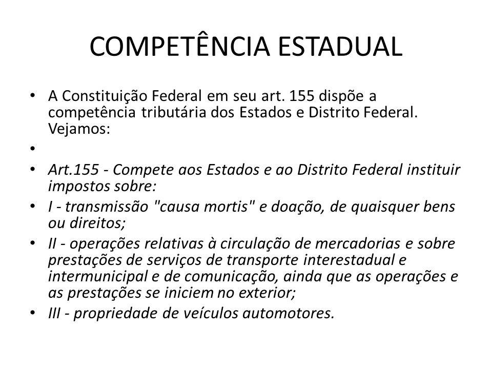 COMPETÊNCIA ESTADUAL A Constituição Federal em seu art. 155 dispõe a competência tributária dos Estados e Distrito Federal. Vejamos: Art.155 - Compete