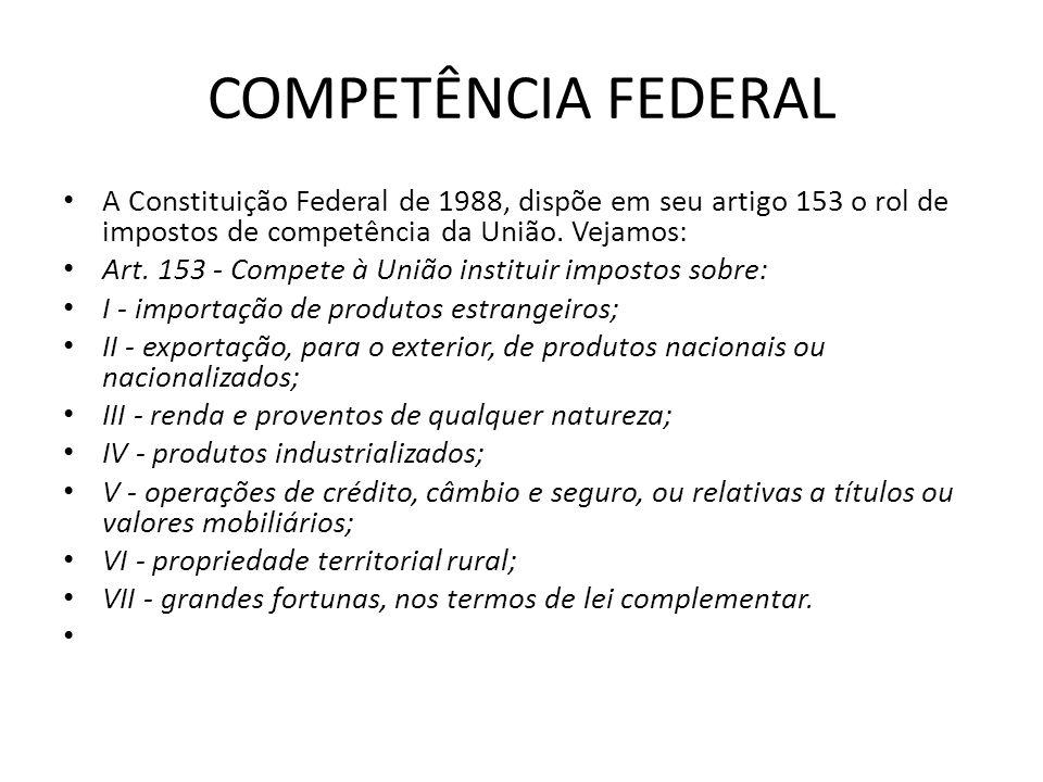 COMPETÊNCIA FEDERAL A Constituição Federal de 1988, dispõe em seu artigo 153 o rol de impostos de competência da União. Vejamos: Art. 153 - Compete à