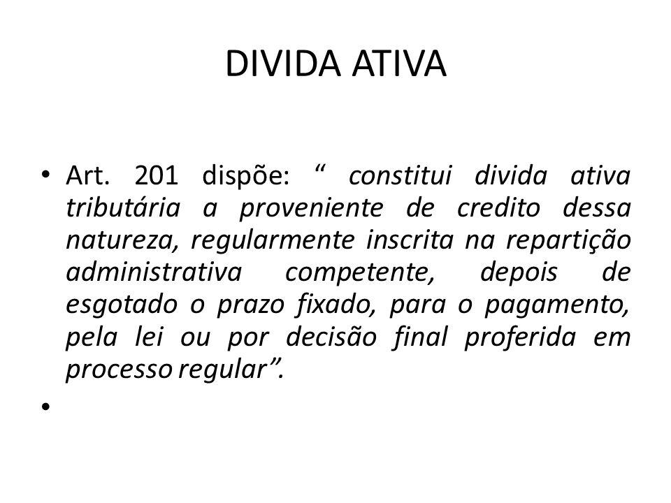 """DIVIDA ATIVA Art. 201 dispõe: """" constitui divida ativa tributária a proveniente de credito dessa natureza, regularmente inscrita na repartição adminis"""