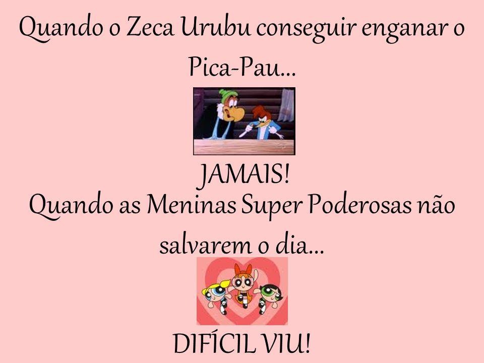 Quando o Zeca Urubu conseguir enganar o Pica-Pau...