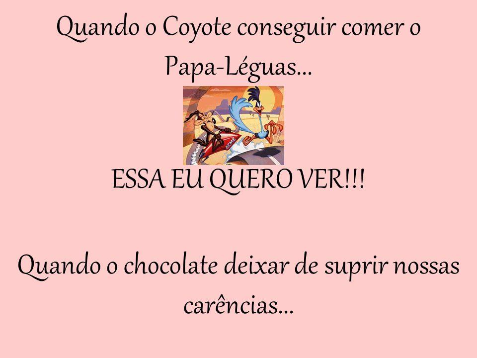 Quando o Coyote conseguir comer o Papa-Léguas...ESSA EU QUERO VER!!.