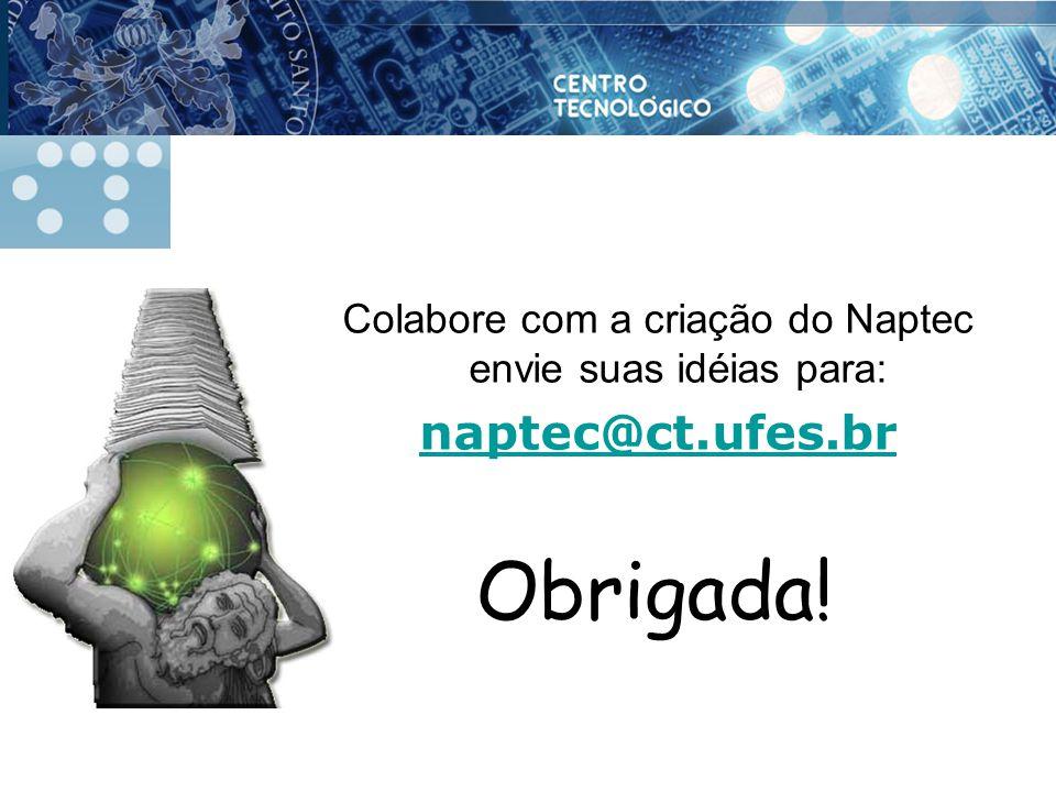 Colabore com a criação do Naptec envie suas idéias para: naptec@ct.ufes.br Obrigada!