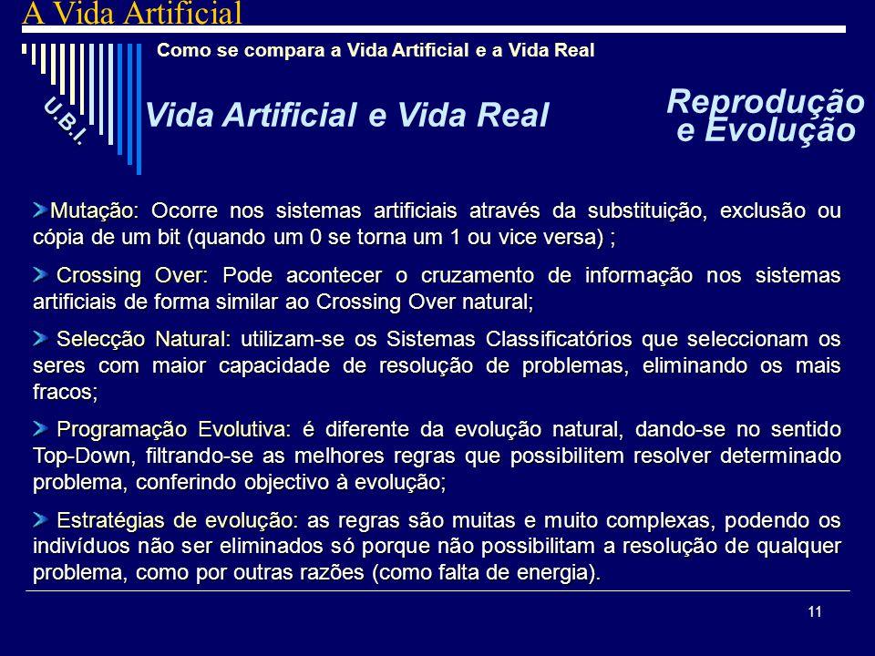 11 Como se compara a Vida Artificial e a Vida Real Mutação: Mutação: Ocorre nos sistemas artificiais através da substituição, exclusão ou cópia de um