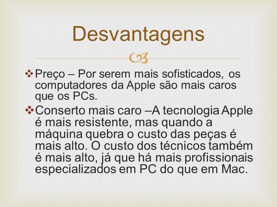   Preço – Por serem mais sofisticados, os computadores da Apple são mais caros que os PCs.  Conserto mais caro –A tecnologia Apple é mais resistent