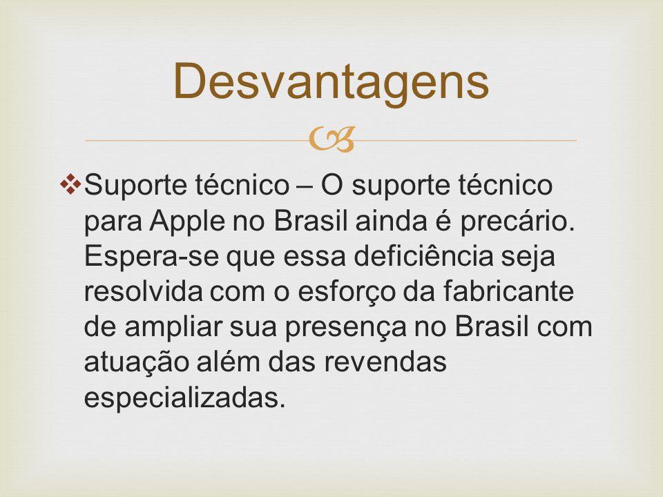   Suporte técnico – O suporte técnico para Apple no Brasil ainda é precário. Espera-se que essa deficiência seja resolvida com o esforço da fabrican